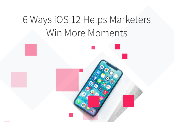 Webinar: 6 Ways iOS 12 can Helps Marketer Win More Moments of Customer Engagement